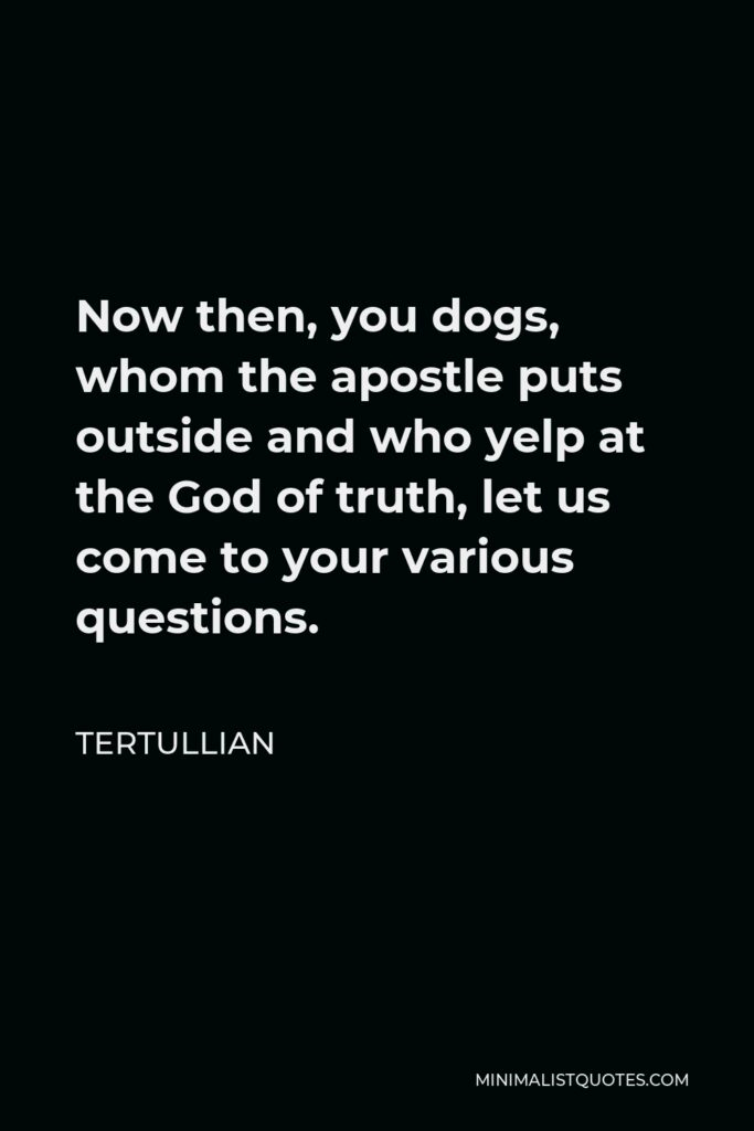 Tertullian Quote - Now then, you dogs, whom the apostle puts outside and who yelp at the God of truth, let us come to your various questions.