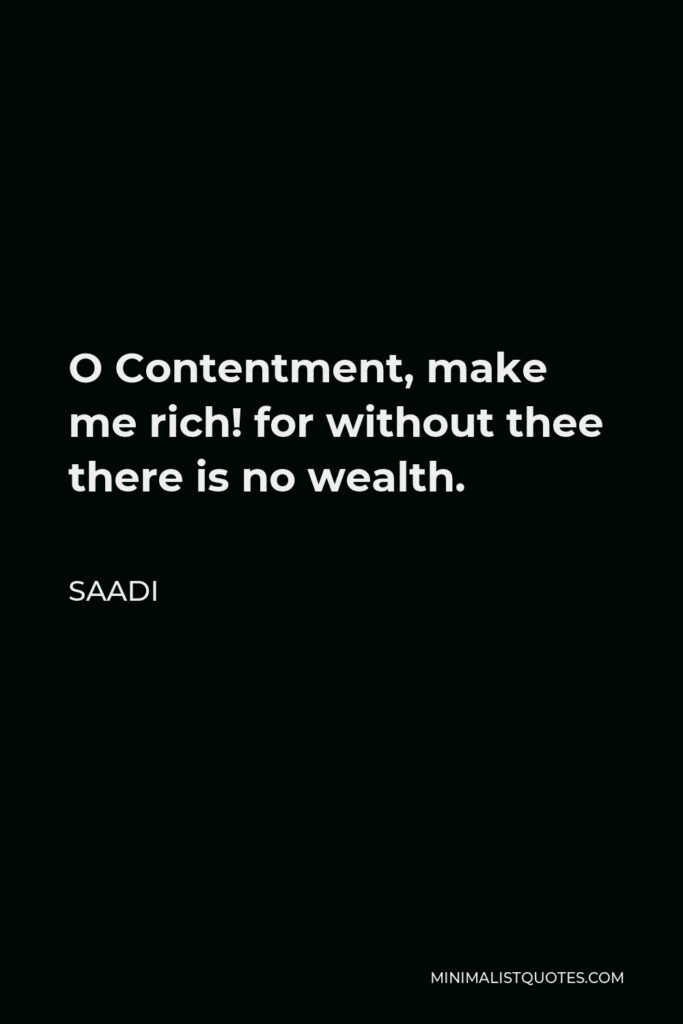 Saadi Quote - O Contentment, make me rich! for without thee there is no wealth.