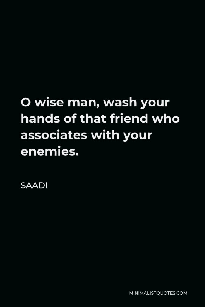 Saadi Quote - O wise man, wash your hands of that friend who associates with your enemies.