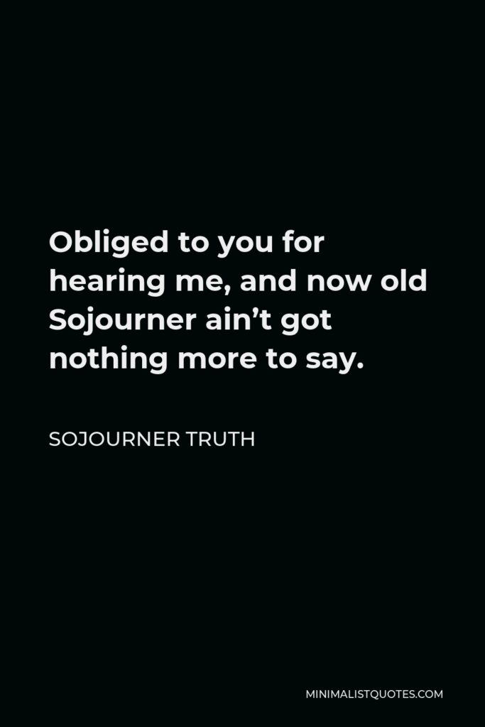 Sojourner Truth Quote - Obliged to you for hearing me, and now old Sojourner ain't got nothing more to say.