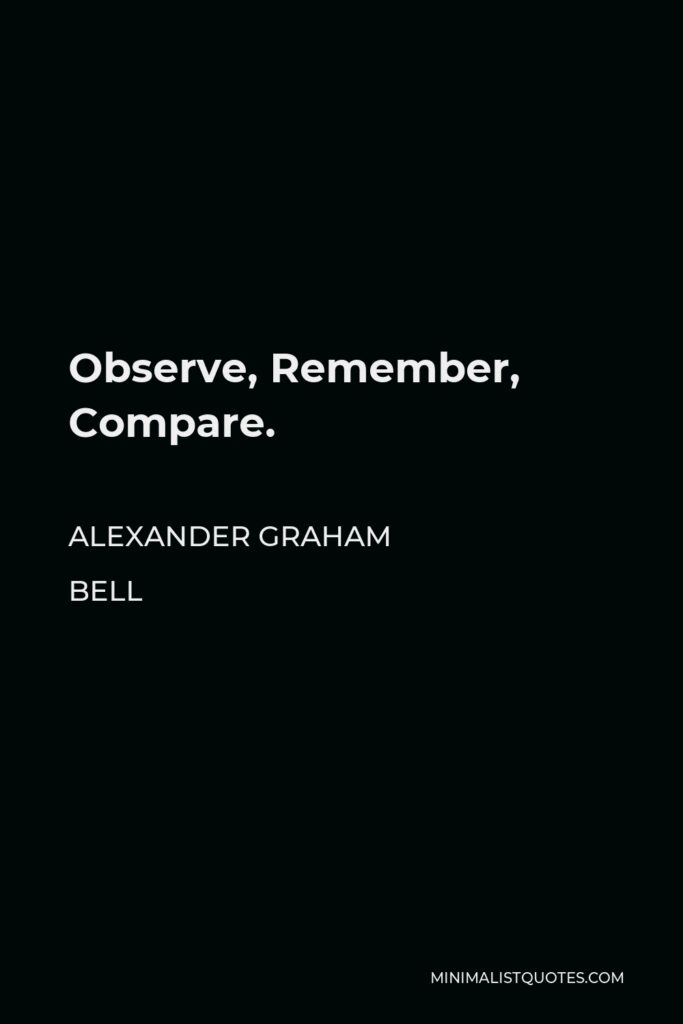 Alexander Graham Bell Quote - Observe, Remember, Compare.