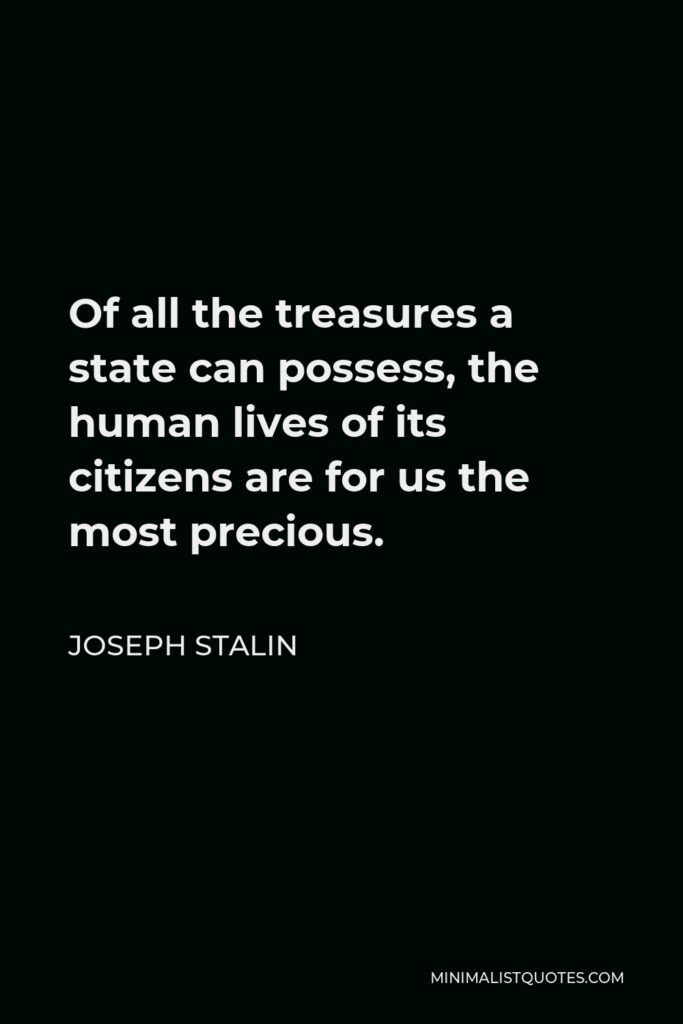 Joseph Stalin Quote - Of all the treasures a state can possess, the human lives of its citizens are for us the most precious.