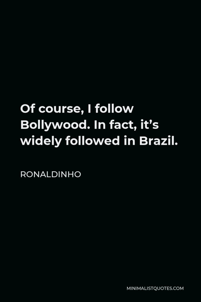 Ronaldinho Quote - Of course, I follow Bollywood. In fact, it's widely followed in Brazil.