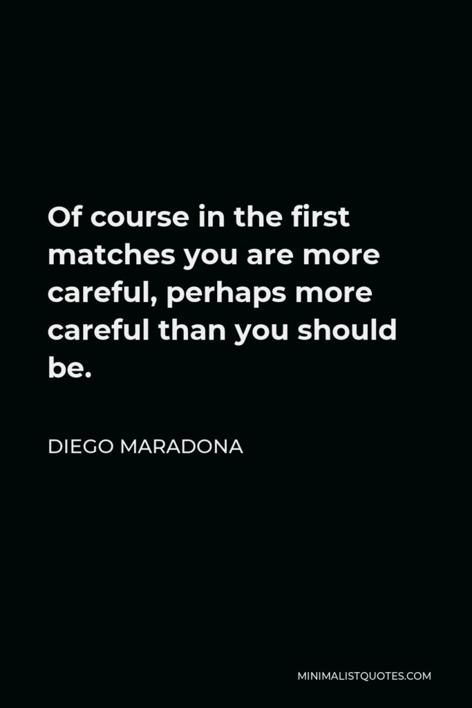 Diego Maradona Quote - Of course in the first matches you are more careful, perhaps more careful than you should be.