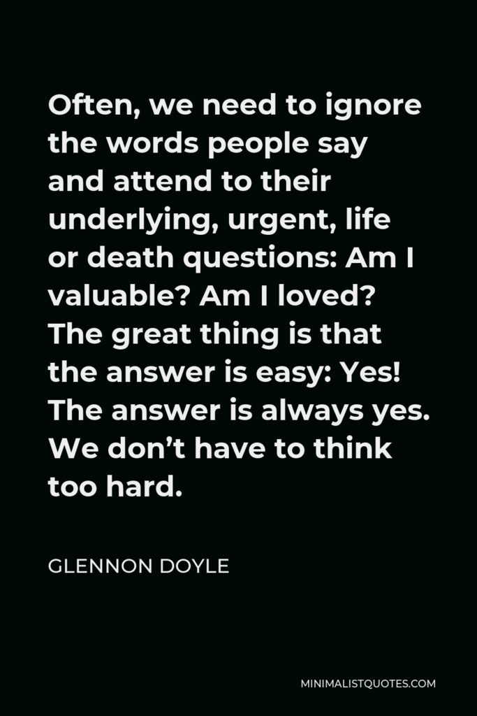 Glennon Doyle Quote - Often, we need to ignore the words people say and attend to their underlying, urgent, life or death questions: Am I valuable? Am I loved? The great thing is that the answer is easy: Yes! The answer is always yes. We don't have to think too hard.
