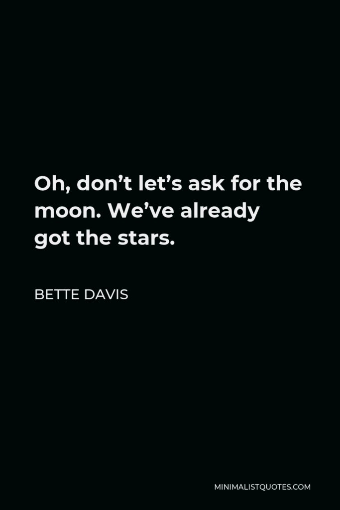 Bette Davis Quote - Oh, don't let's ask for the moon. We've already got the stars.