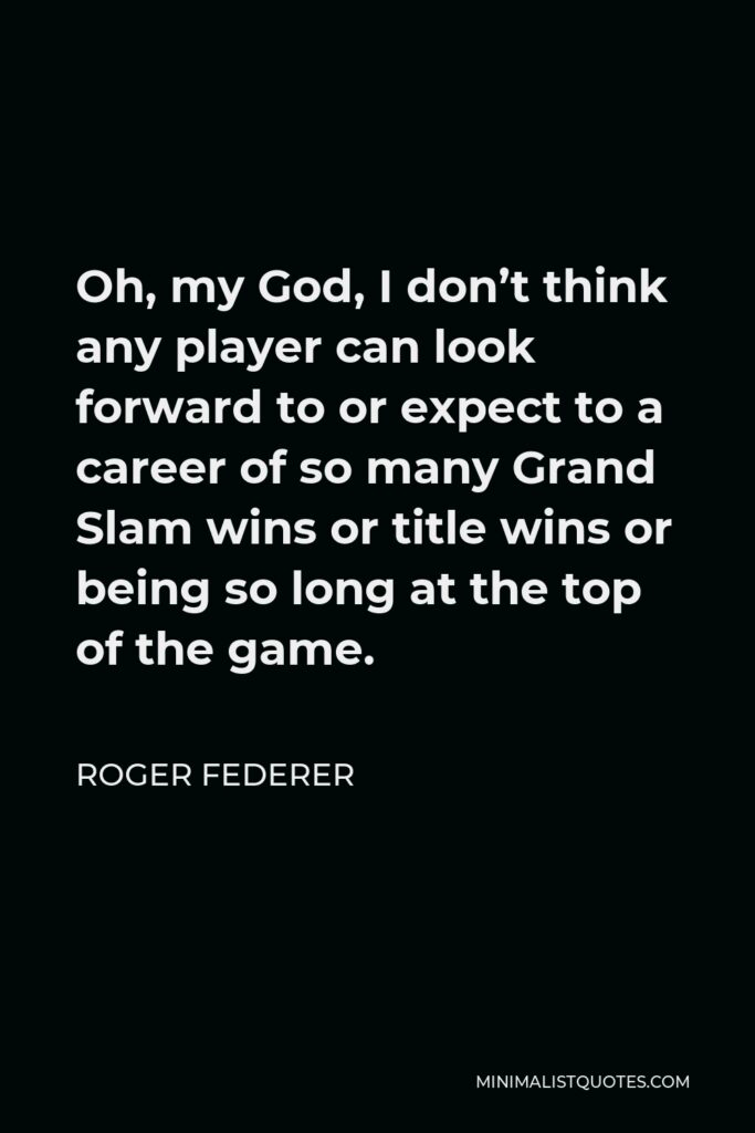 Roger Federer Quote - Oh, my God, I don't think any player can look forward to or expect to a career of so many Grand Slam wins or title wins or being so long at the top of the game.