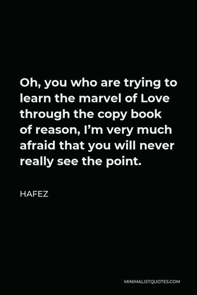 Hafez Quote - Oh, you who are trying to learn the marvel of Love through the copy book of reason, I'm very much afraid that you will never really see the point.