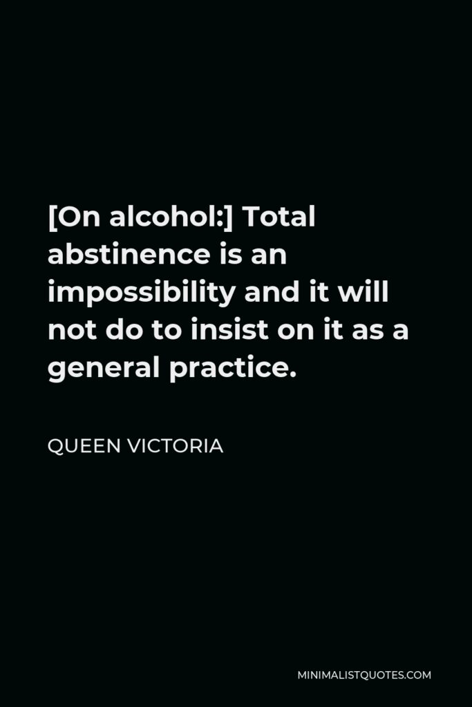 Queen Victoria Quote - [On alcohol:] Total abstinence is an impossibility and it will not do to insist on it as a general practice.