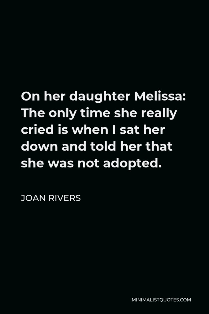 Joan Rivers Quote - On her daughter Melissa: The only time she really cried is when I sat her down and told her that she was not adopted.