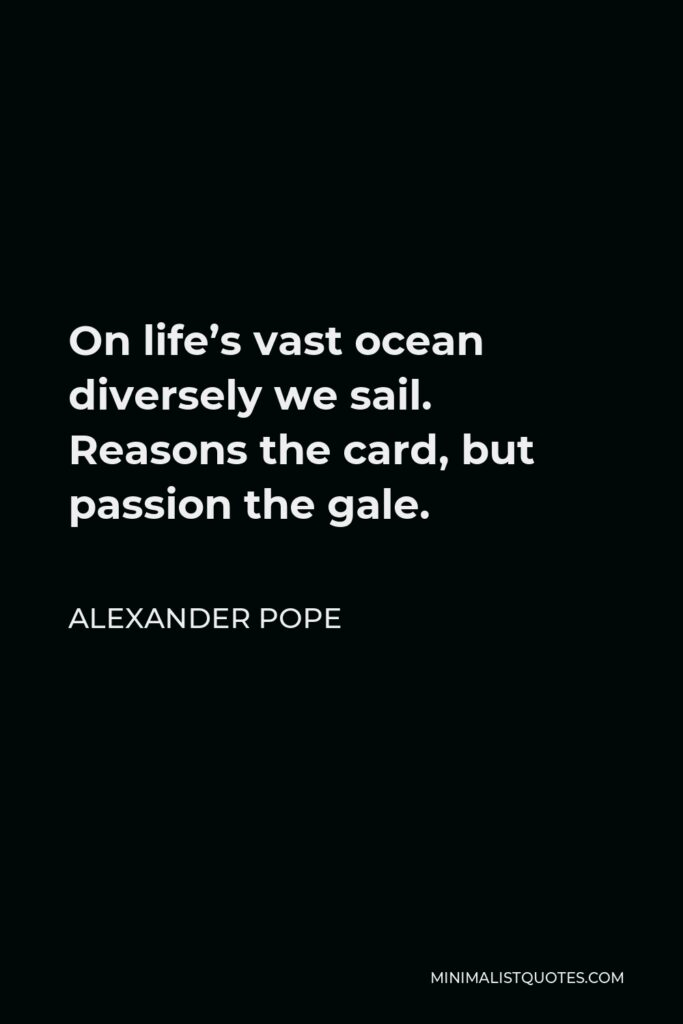 Alexander Pope Quote - On life's vast ocean diversely we sail. Reasons the card, but passion the gale.
