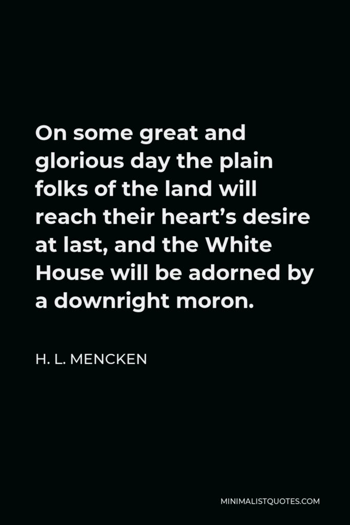 H. L. Mencken Quote - On some great and glorious day the plain folks of the land will reach their heart's desire at last, and the White House will be adorned by a downright moron.