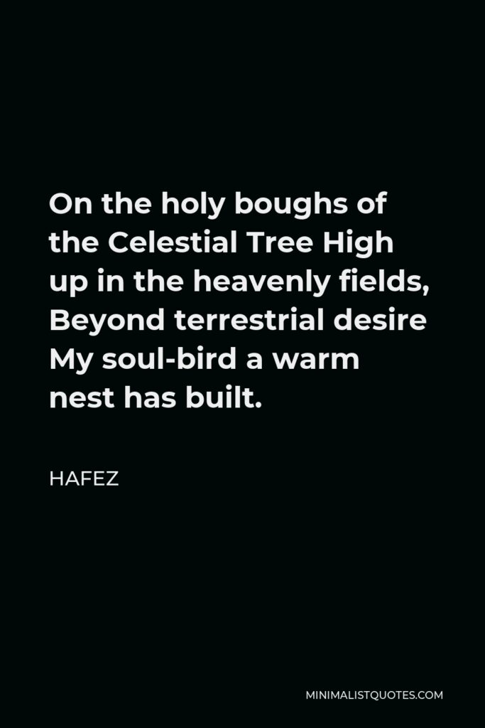 Hafez Quote - On the holy boughs of the Celestial Tree High up in the heavenly fields, Beyond terrestrial desire My soul-bird a warm nest has built.