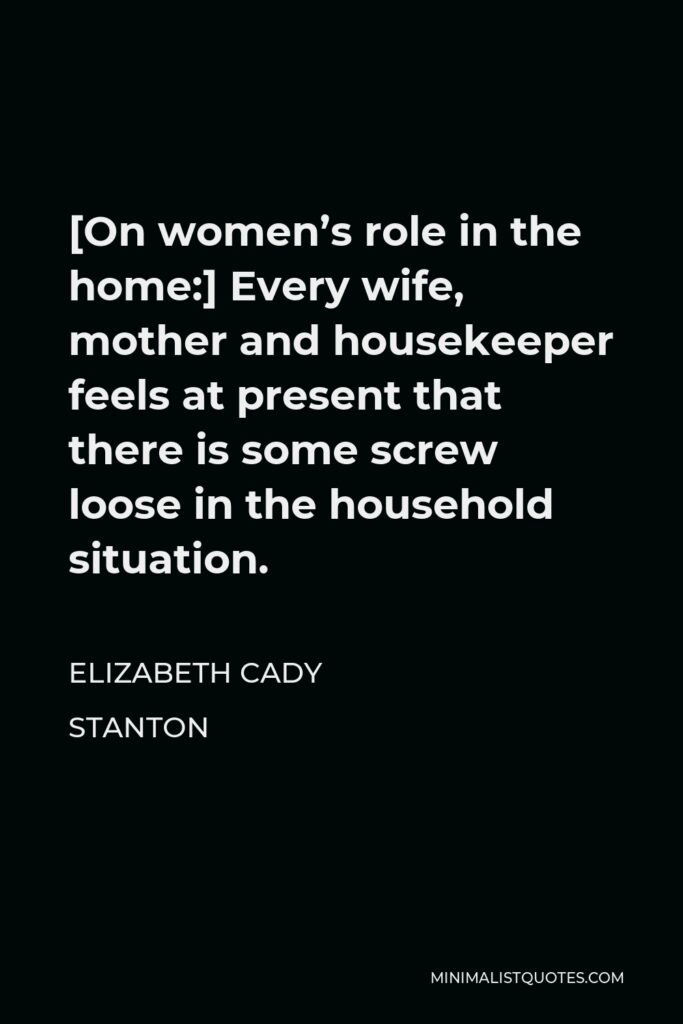 Elizabeth Cady Stanton Quote - [On women's role in the home:] Every wife, mother and housekeeper feels at present that there is some screw loose in the household situation.