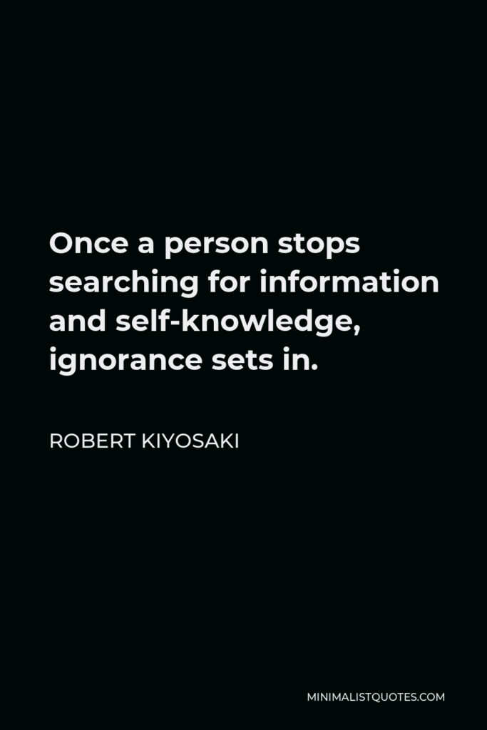 Robert Kiyosaki Quote - Once a person stops searching for information and self-knowledge, ignorance sets in.
