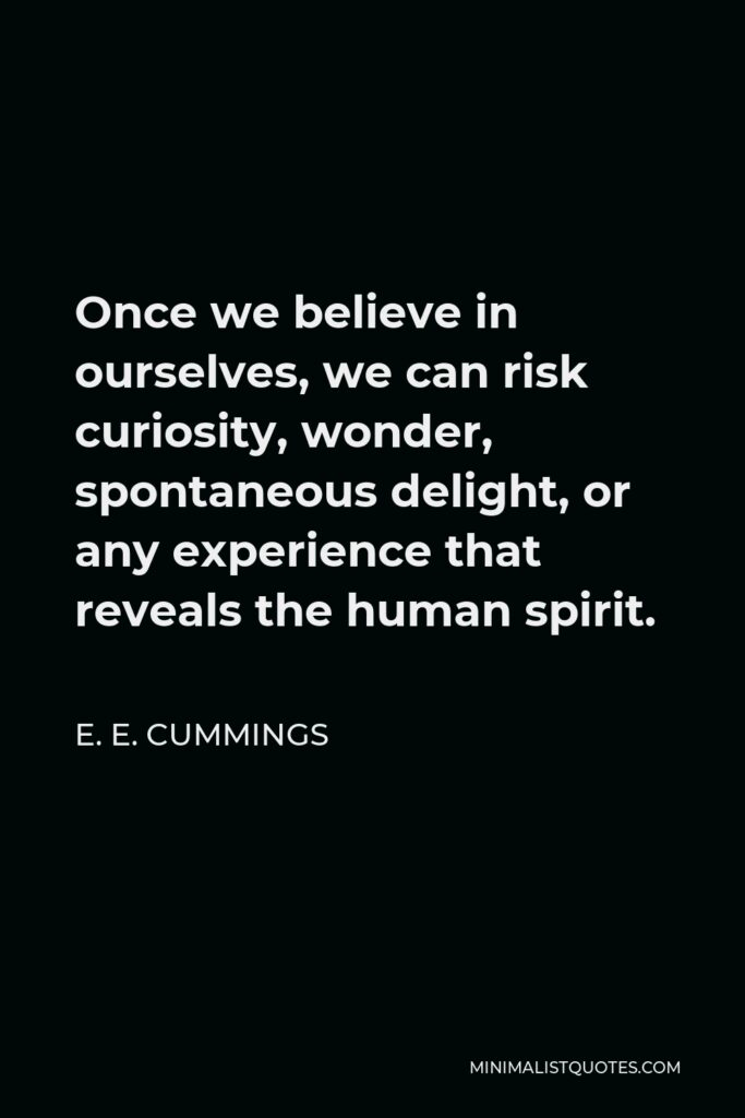 E. E. Cummings Quote - Once we believe in ourselves, we can risk curiosity, wonder, spontaneous delight, or any experience that reveals the human spirit.
