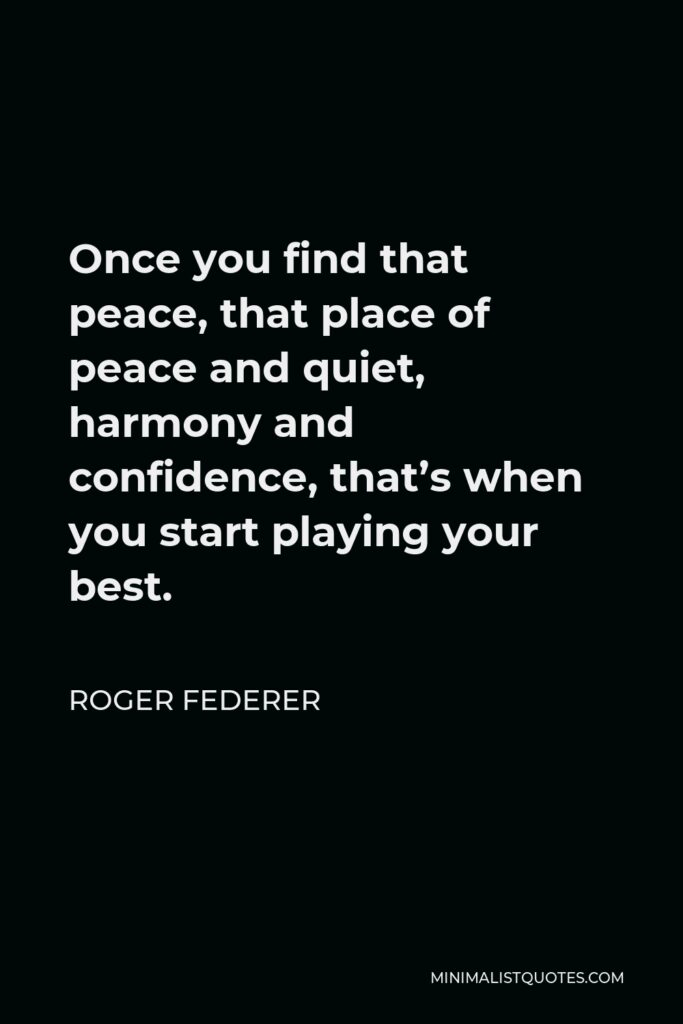 Roger Federer Quote - Once you find that peace, that place of peace and quiet, harmony and confidence, that's when you start playing your best.