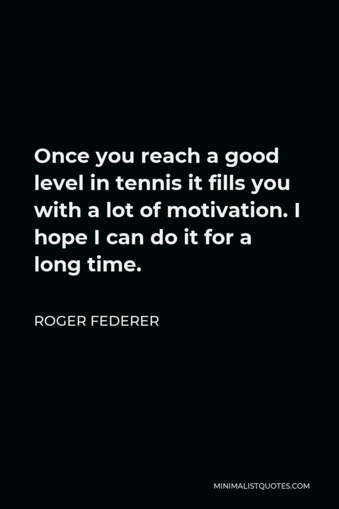 Roger Federer Quote - Once you reach a good level in tennis it fills you with a lot of motivation. I hope I can do it for a long time.