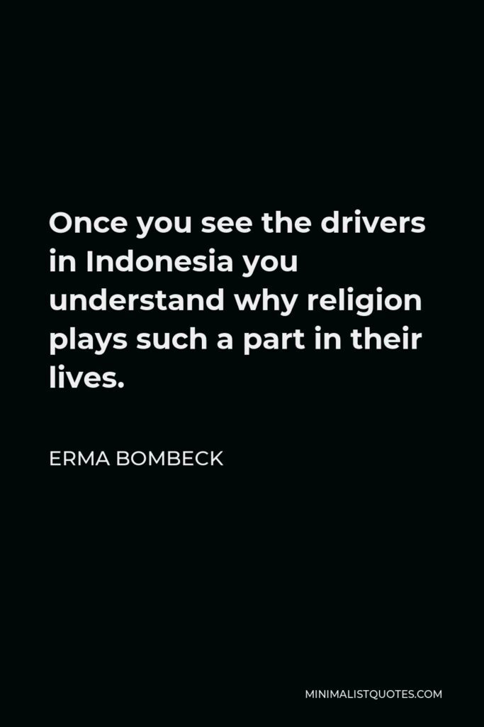 Erma Bombeck Quote - Once you see the drivers in Indonesia you understand why religion plays such a part in their lives.