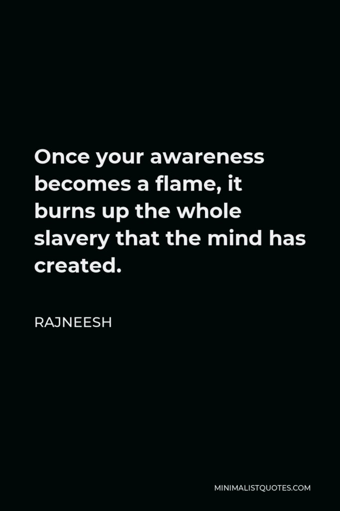 Rajneesh Quote - Once your awareness becomes a flame, it burns up the whole slavery that the mind has created.
