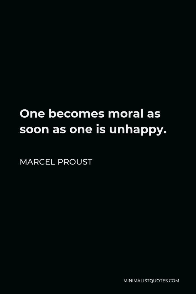 Marcel Proust Quote - One becomes moral as soon as one is unhappy.