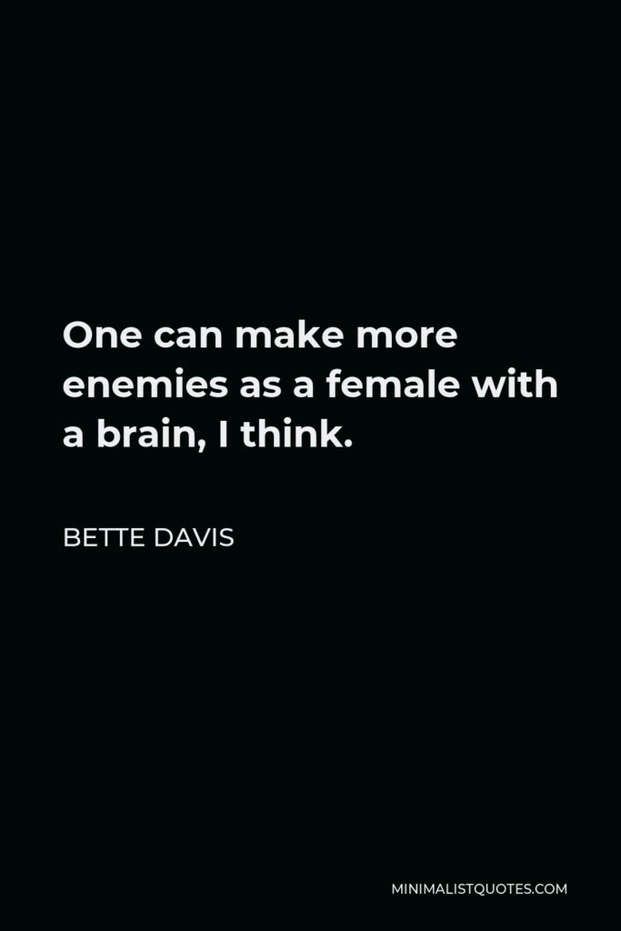Bette Davis Quote - One can make more enemies as a female with a brain, I think.