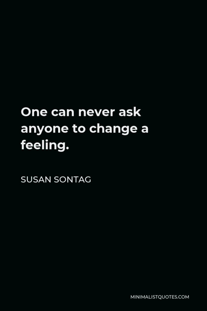 Susan Sontag Quote - One can never ask anyone to change a feeling.