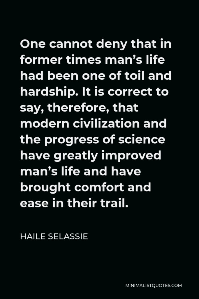 Haile Selassie Quote - One cannot deny that in former times man's life had been one of toil and hardship. It is correct to say, therefore, that modern civilization and the progress of science have greatly improved man's life and have brought comfort and ease in their trail.