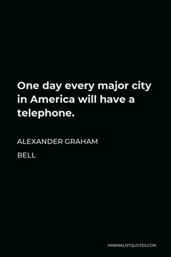 Alexander Graham Bell Quote - One day every major city in America will have a telephone.