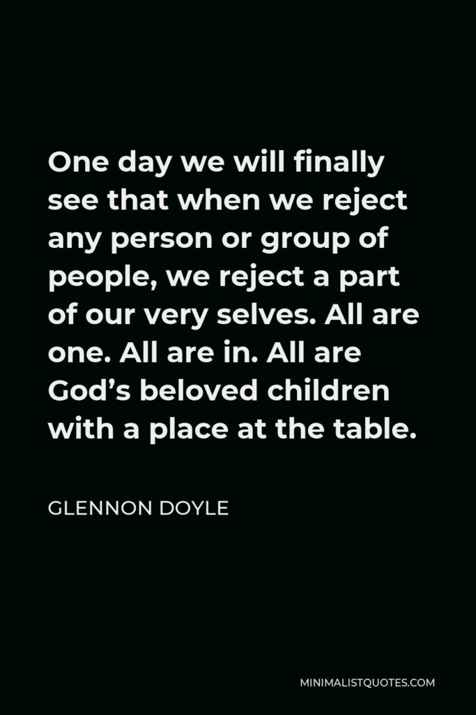 Glennon Doyle Quote - One day we will finally see that when we reject any person or group of people, we reject a part of our very selves. All are one. All are in. All are God's beloved children with a place at the table.