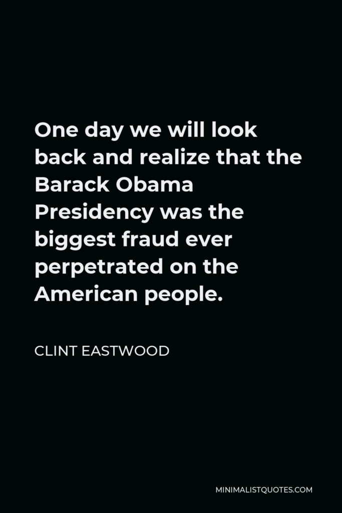 Clint Eastwood Quote - One day we will look back and realize that the Barack Obama Presidency was the biggest fraud ever perpetrated on the American people.