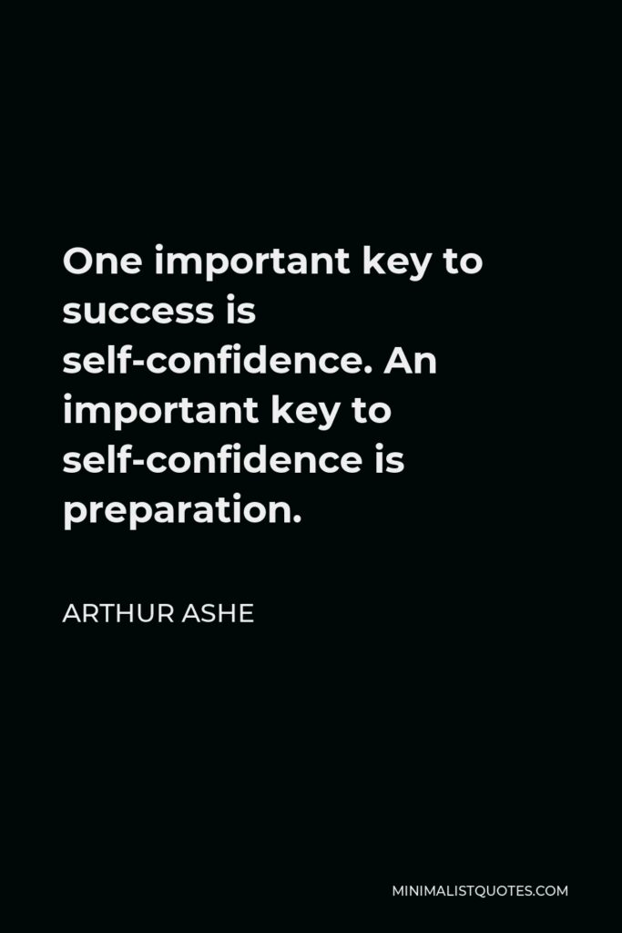 Arthur Ashe Quote - One important key to success is self-confidence. An important key to self-confidence is preparation.