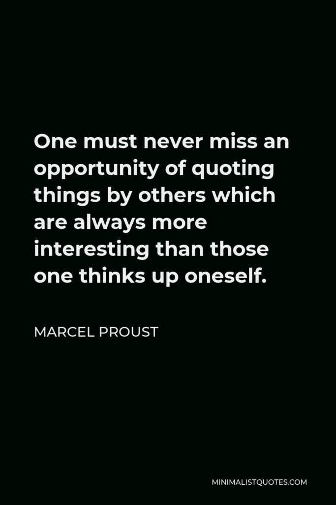 Marcel Proust Quote - One must never miss an opportunity of quoting things by others which are always more interesting than those one thinks up oneself.