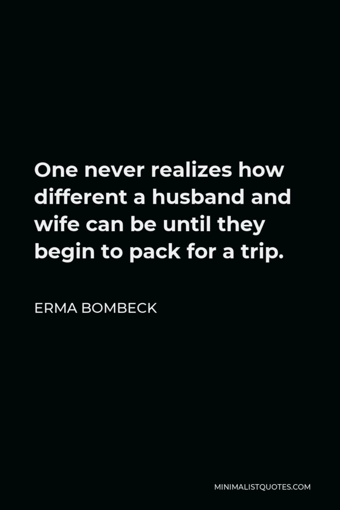 Erma Bombeck Quote - One never realizes how different a husband and wife can be until they begin to pack for a trip.