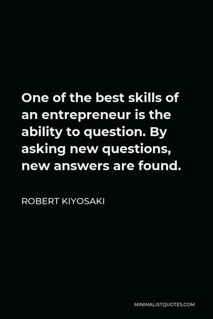 Robert Kiyosaki Quote - One of the best skills of an entrepreneur is the ability to question. By asking new questions, new answers are found.