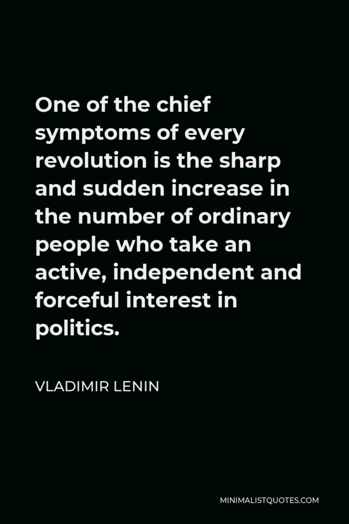 Vladimir Lenin Quote - One of the chief symptoms of every revolution is the sharp and sudden increase in the number of ordinary people who take an active, independent and forceful interest in politics.