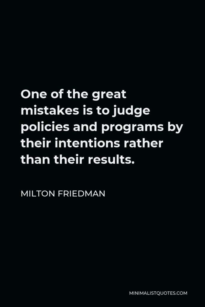 Milton Friedman Quote - One of the great mistakes is to judge policies and programs by their intentions rather than their results.