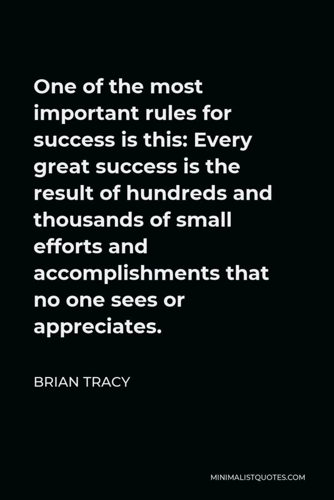 Brian Tracy Quote - One of the most important rules for success is this: Every great success is the result of hundreds and thousands of small efforts and accomplishments that no one sees or appreciates.