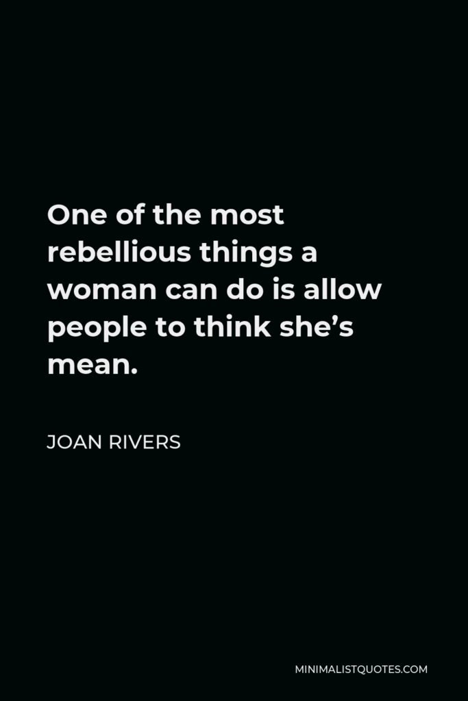Joan Rivers Quote - One of the most rebellious things a woman can do is allow people to think she's mean.