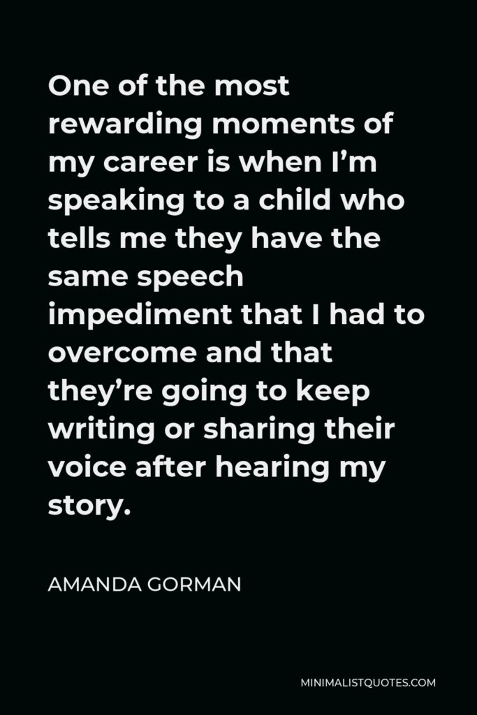 Amanda Gorman Quote - One of the most rewarding moments of my career is when I'm speaking to a child who tells me they have the same speech impediment that I had to overcome and that they're going to keep writing or sharing their voice after hearing my story.