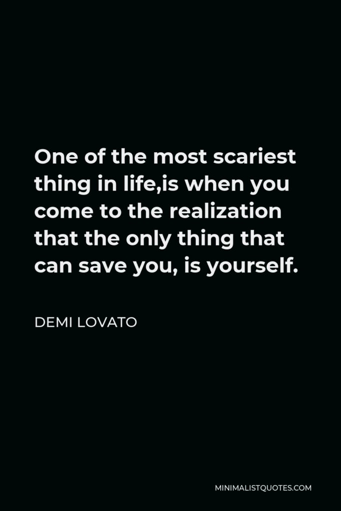 Demi Lovato Quote - One of the most scariest thing in life,is when you come to the realization that the only thing that can save you, is yourself.