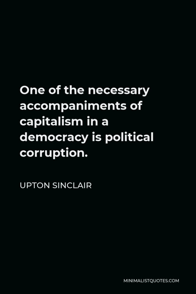 Upton Sinclair Quote - One of the necessary accompaniments of capitalism in a democracy is political corruption.