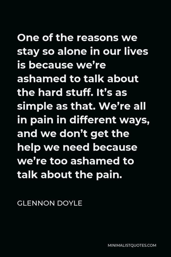 Glennon Doyle Quote - One of the reasons we stay so alone in our lives is because we're ashamed to talk about the hard stuff. It's as simple as that. We're all in pain in different ways, and we don't get the help we need because we're too ashamed to talk about the pain.