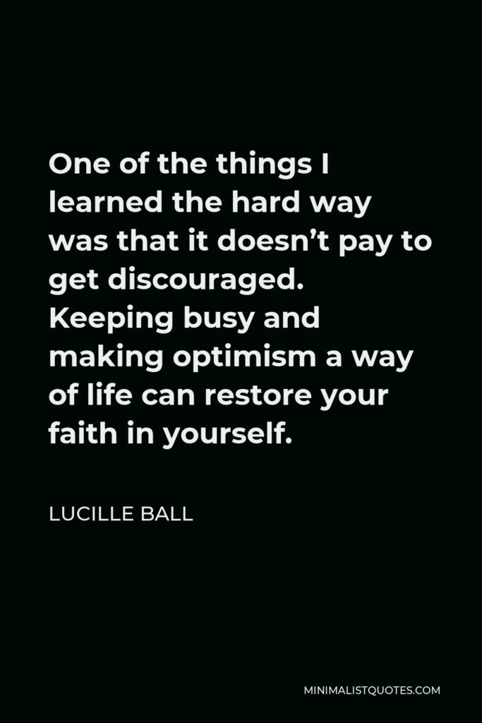 Lucille Ball Quote - One of the things I learned the hard way was that it doesn't pay to get discouraged. Keeping busy and making optimism a way of life can restore your faith in yourself.