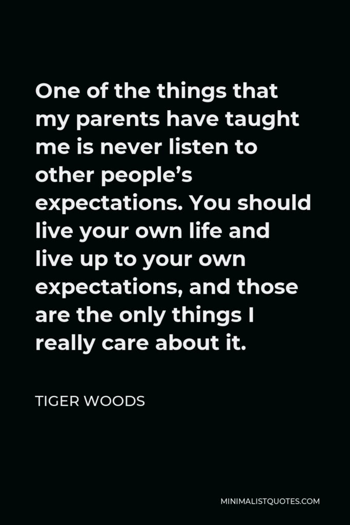 Tiger Woods Quote - One of the things that my parents have taught me is never listen to other people's expectations. You should live your own life and live up to your own expectations, and those are the only things I really care about it.