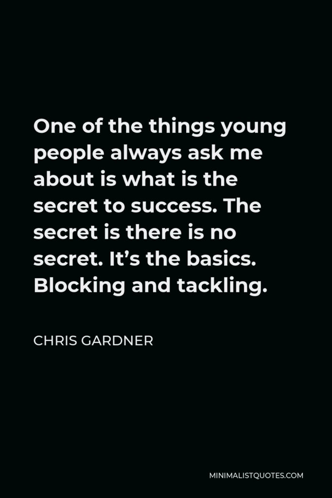 Chris Gardner Quote - One of the things young people always ask me about is what is the secret to success. The secret is there is no secret. It's the basics. Blocking and tackling.