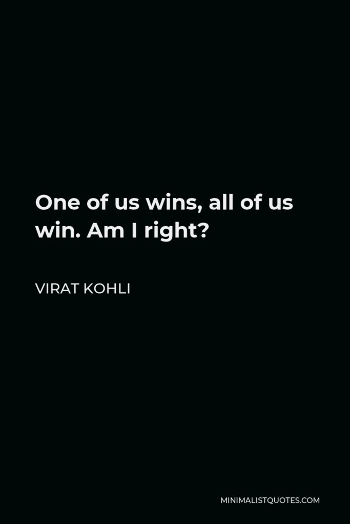 Virat Kohli Quote - One of us wins, all of us win. Am I right?