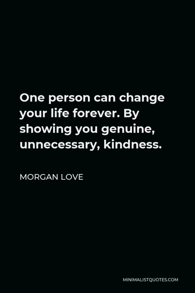 Morgan Love Quote - One person can change your life forever. By showing you genuine, unnecessary, kindness.