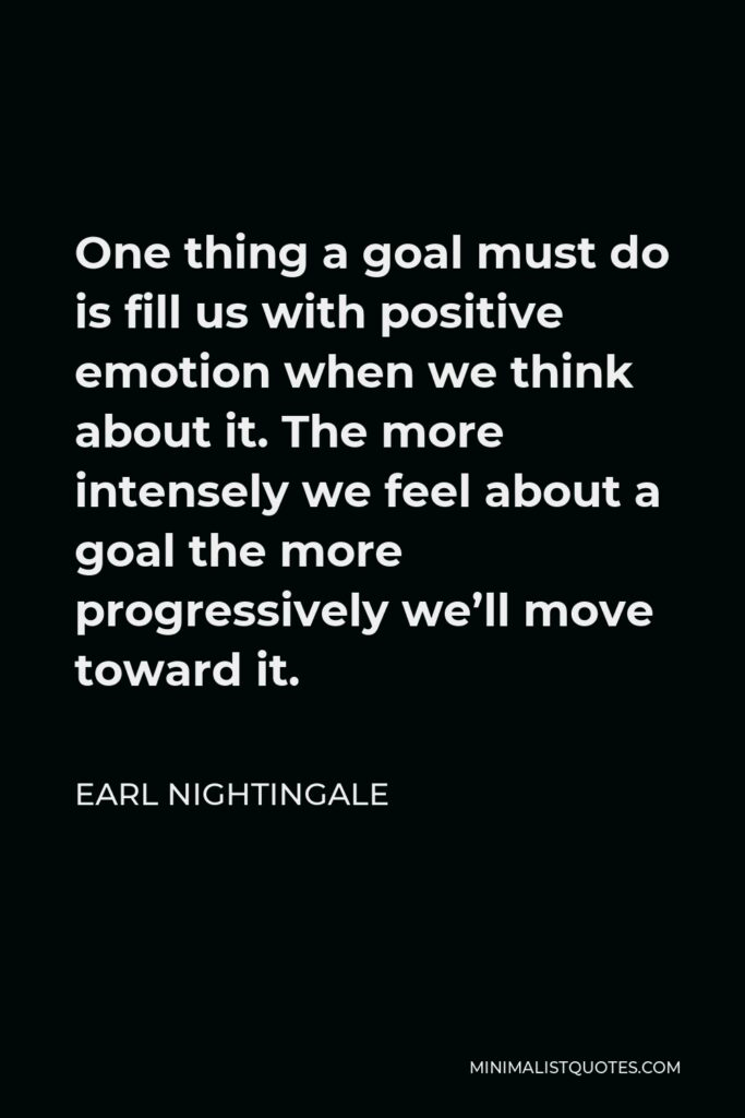 Earl Nightingale Quote - One thing a goal must do is fill us with positive emotion when we think about it. The more intensely we feel about a goal the more progressively we'll move toward it.