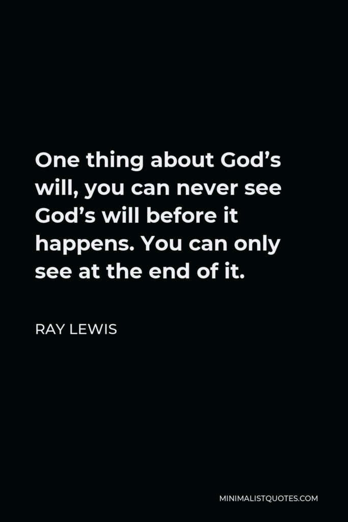 Ray Lewis Quote - One thing about God's will, you can never see God's will before it happens. You can only see at the end of it.